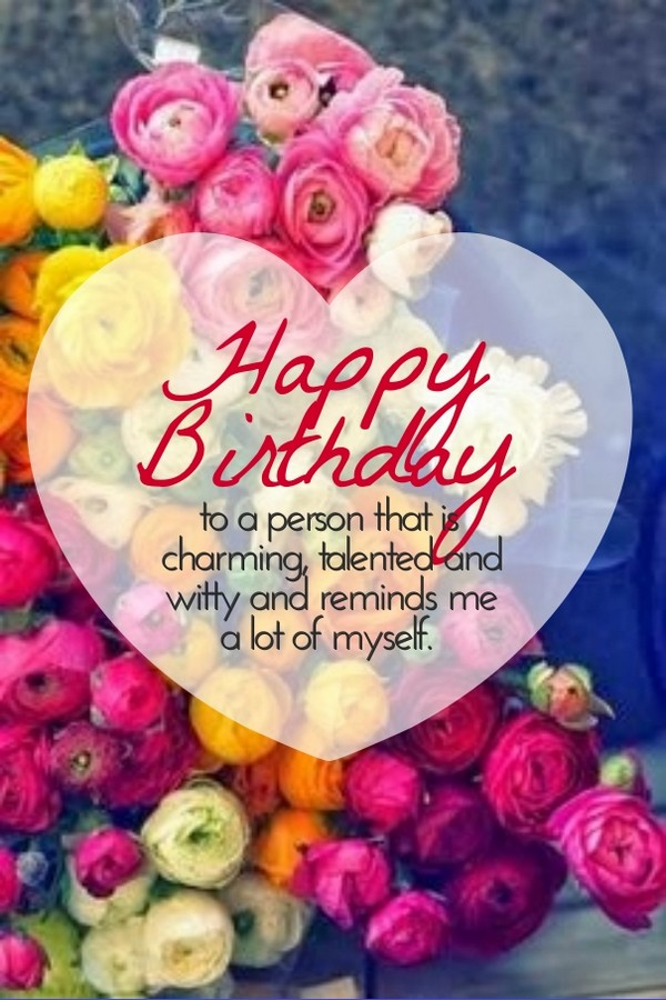 Amazing Happy Birthday To A Person That Is Charming, Talented And Witty And Reminds  Me A Lot Of Myself. Cute Birthday Quotes For Her